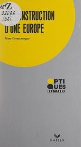 Marc Germanangue - La construction d'une Europe - De Rome à Maastricht.
