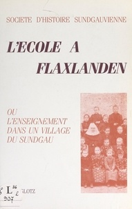 Marc Glotz et  Collectif - L'école à Flaxlanden - Ou L'enseignement dans un village du Sundgau.
