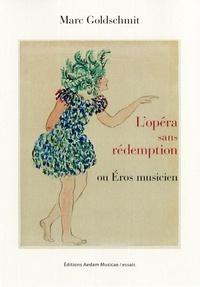 Marc Goldschmit - L'opéra sans rédemption ou Eros musicien.
