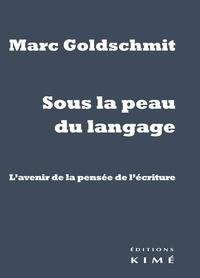 Marc Goldschmit - Sous la peau du langage - L'avenir de la pensée de l'écriture.