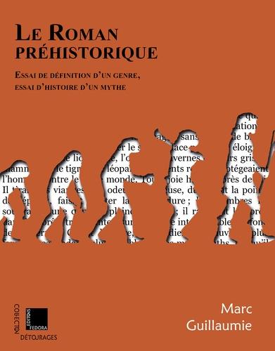 Marc Guillaumie - Le roman préhistorique - Essai de définition d'un genre, essai d'histoire d'un mythe.