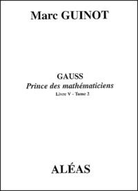 Marc Guinot - Gauss Prince des mathématiciens - Livre V - Tome 2.