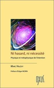 Marc Halévy - Ni hasard, ni nécessité - Physique et métaphysique de l'intention.