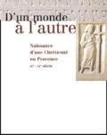 Marc Heijmans et  Collectif - D'un monde à l'autre. - Naissance d'une Chrétienté en Provence IVème-VIème siècle.