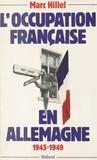 Marc Hillel - L'Occupation française en Allemagne - 1945-1949.