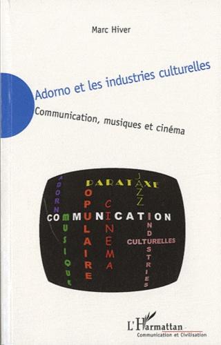 Marc Hiver - Adorno et les industries culturelles - Communication, musiques et cinéma.