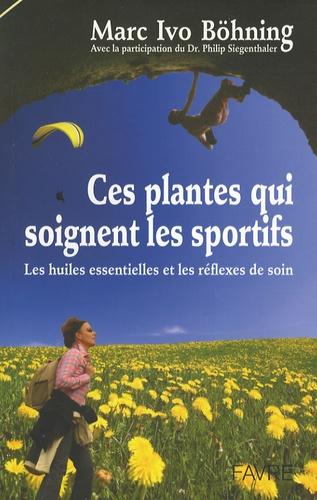 Marc Ivo Bohning - Ces plantes qui soignent les sportifs - Les huiles essentielles et les réflexes de soin.