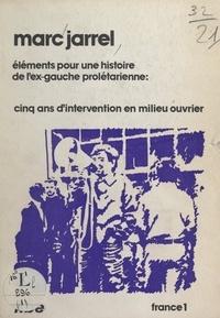 Marc Jarrel - Éléments pour une histoire de l'ex-gauche prolétarienne - Cinq ans d'intervention en milieu ouvrier.