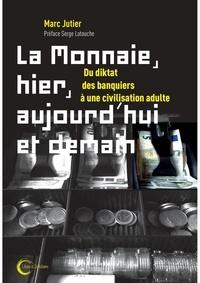 Marc Jutier - La monnaie, hier, aujourd'hui et demain - Du diktat des banquiers à une civilisation adulte.