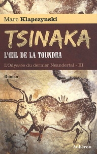 Marc Klapczynski - L'Odyssée du dernier Néandertal Tome 3 : Tsinaka, l'oeil de la toundra.