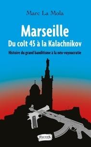 Marc La Mola - Marseille, du colt 45 à la kalachnikov - Histoire du grand banditisme à la néo-voyoucratie.
