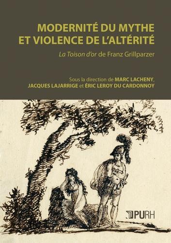 Marc Lacheny et Jacques Lajarrige - Modernité du mythe et violence de l'altérité - La Toison d'or de Franz Grillparzer.