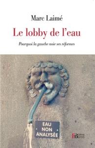 Marc Laimé - Le Lobby de l'eau - Pourquoi la gauche noie ses réformes.