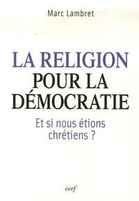 Marc Lambret - La religion pour la démocratie - Et si nous étions chrétiens ?.