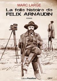 Marc Large - La folle histoire de Félix Arnaudin.