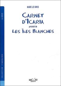 Marc Le Gros - Carnet d'Icaria précédé de Les îles blanches.