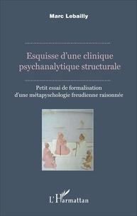 Marc Lebailly - Esquisse d'une clinique psychanalytique structurale - Petit essai de formalisation d'une métapsychologie freudienne raisonnée.