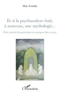 Marc Lebailly - Et si la psychanalyse était, à nouveau, une mythologie... - Petit essai de déconstruction de quelques idées reçues.