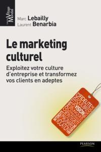 Marc Lebailly et Laurent Benarbia - Le marketing culturel - Exploitez votre culture d'entreprise et transformez vos clients en adeptes.