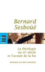 Marc Leboucher et Bernard Sesboüé - La théologie au XXe siècle et l'avenir de la foi.