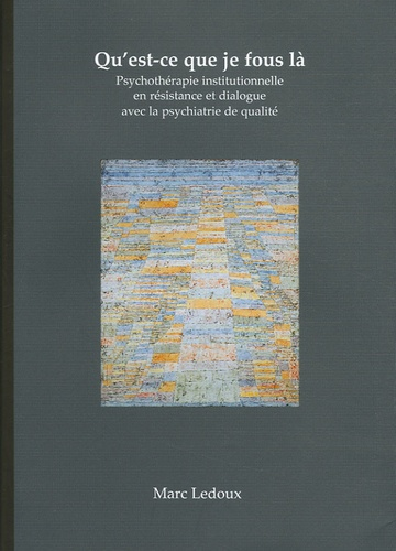 Marc Ledoux - Qu'est-ce que je fous là - Psychothérapie institutionnelle en résistance et dialogue avec la psychiatrie de qualité.