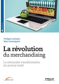 Marc Lemarignier et Philippe Lachaize - La révolution du merchandising - La nécessaire transformation du secteur retail.