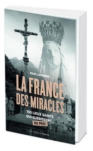 Marc Lemonier - La France des miracles - 150 lieux saints qui guérissent... ou pas !.