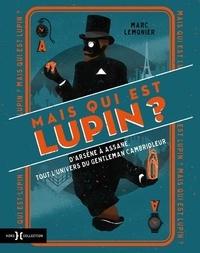 Marc Lemonier - Mais qui est donc Lupin ? - D'Arsène à Assane, tout l'univers du gentleman cambrioleur.