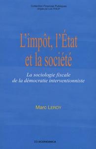 Marc Leroy - L'impôt, l'Etat et la société - La sociologie fiscale de la démocratie interventionniste.