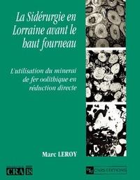 Marc Leroy - La sidérurgie en Lorraine avant le haut fourneau - L'utilisation du minerai de fer oolithique en réduction directe.