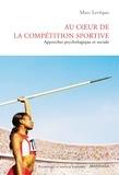 Marc Lévêque - Au coeur de la compétition sportive - Approches psychologique et sociale.