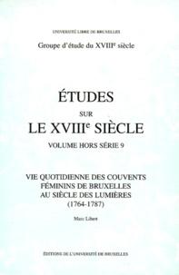 Marc Libert - Vie quotidienne des couvents féminins de Bruxelles au siècle des Lumières, 1764-1787.