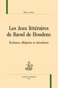 Marc Loison - Les Jeux littéraires de Raoul de Houdenc - Ecritures, allégories et réécritures.