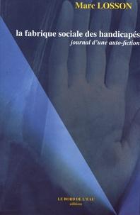 Marc Losson - La fabrique sociale des handicapés - Journal d'une auto-fiction.