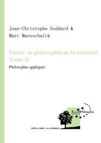 Marc Maesschalck et Jean-Christophe Goddard - Fichte: la philosophie de la maturité. Tome II - Philosophie appliquée.