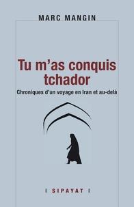 Marc Mangin - Tu m'as conquis tchador - Chroniques d'un voyage en Iran et au-delà.