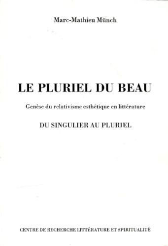 Marc-Mathieu Münch - Le pluriel du beau - Genèse du relativisme esthétique en littérature du singulier au pluriel.