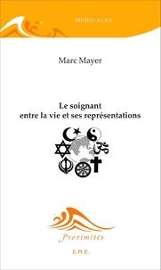 Marc Mayer - Le soignant entre la vie et ses représentations.