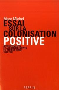 Marc Michel - Essai sur la colonisation positive - Affrontements et accomodements en Afrique noire (1830-1930).