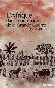 Marc Michel - L'Afrique dans l'engrenage de la Grande Guerre (1914-1918).