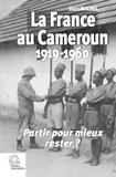 Marc Michel - La France au Cameroun (1919-1960) - Partir pour mieux rester ?.