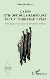 Marc Mvé Bekale - Gabon, éthique de la résistance face au nihilisme d'Etat - Chroniques sur une décennie d'imposture politique.