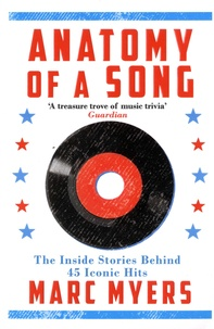 Marc Myers - Anatomy of a Song - The Oral History of 45 Iconic Hits That Changed Rock, R&B and Pop.