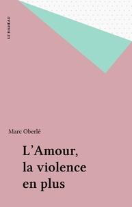 Marc Oberlé - L'Amour, la violence en plus.