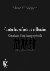 Marc Obregon - Contre les enfants du millénaire - Chroniques d'une chute perpétuelle.