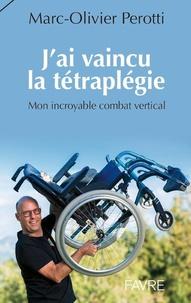 Marc-Olivier Perotti - J'ai vaincu la tétraplégie - Mon incroyable combat vertical.