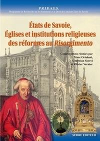 Marc Ortolani et Christian Sorrel - Etats de Savoie, églises et institutions religieuses des réformes au Risorgimento.
