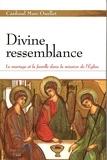 Marc Ouellet - Divine ressemblance - Le mariage et la famille dans la mission de l'Eglise.