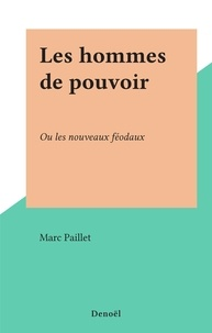 Marc Paillet - Les hommes de pouvoir - Ou les nouveaux féodaux.