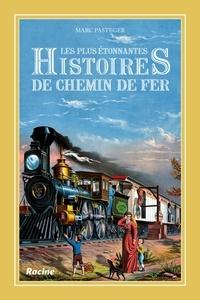 Marc Pasteger - Les plus étonnantes histoires de chemin de fer.